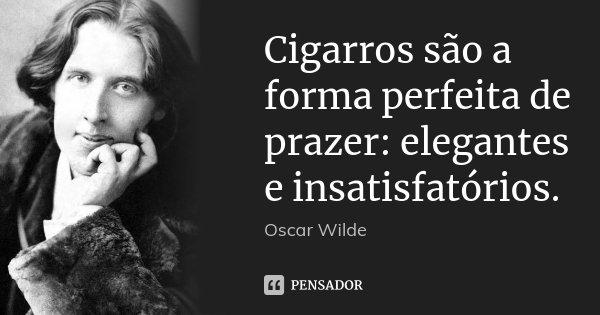 Cigarros são a forma perfeita de prazer: elegantes e insatisfatórios.... Frase de Oscar Wilde.