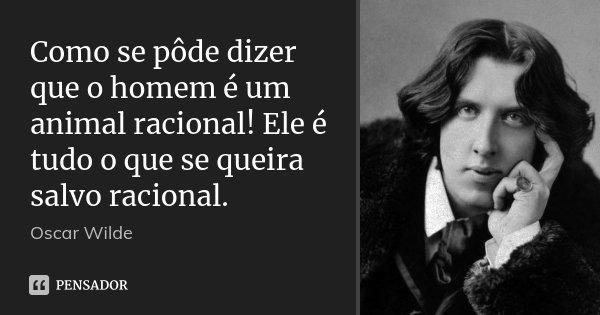 Como se pôde dizer que o homem é um animal racional! Ele é tudo o que se queira salvo racional.... Frase de Oscar Wilde.