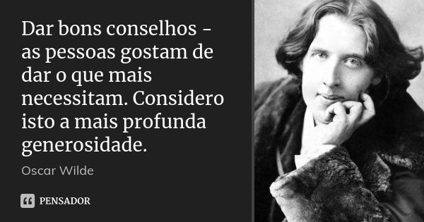 Dar bons conselhos - as pessoas gostam de dar o que mais necessitam. Considero isto a mais profunda generosidade.... Frase de Oscar Wilde.
