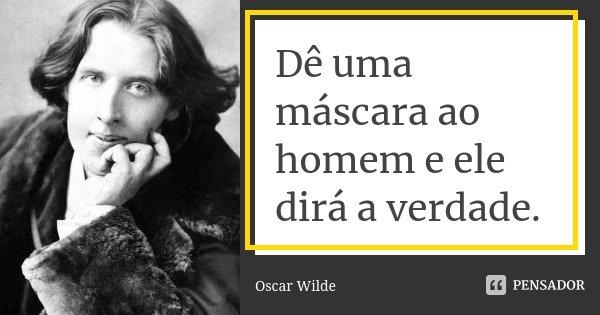 Dê uma máscara ao homem e ele dirá a verdade.... Frase de Oscar Wilde.