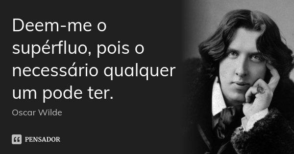 Deem-me o supérfluo, pois o necessário qualquer um pode ter.... Frase de Oscar Wilde.