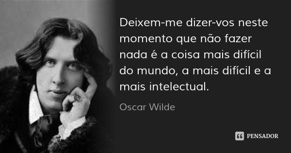 Deixem-me dizer-vos neste momento que não fazer nada é a coisa mais difícil do mundo, a mais difícil e a mais intelectual.... Frase de Oscar Wilde.