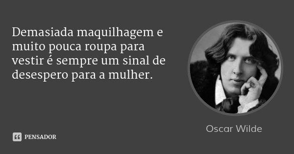 Demasiada maquilhagem e muito pouca roupa para vestir é sempre um sinal de desespero para a mulher.... Frase de Oscar Wilde.