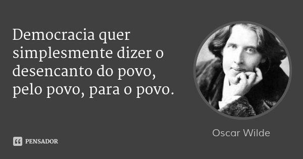 Democracia quer simplesmente dizer o desencanto do povo, pelo povo, para o povo.... Frase de Oscar Wilde.