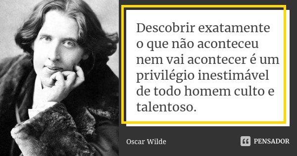 Descobrir exatamente o que não aconteceu nem vai acontecer é um privilégio inestimável de todo homem culto e talentoso.... Frase de Oscar Wilde.