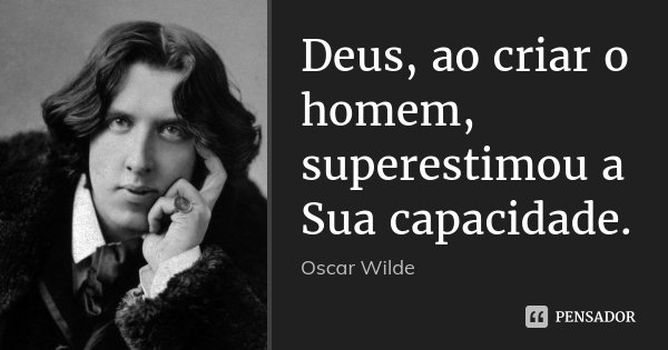 Deus, ao criar o homem, superestimou a Sua capacidade.... Frase de Oscar Wilde.