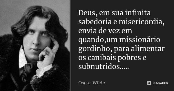 Deus, em sua infinita sabedoria e misericordia, envia de vez em quando,um missionário gordinho, para alimentar os canibais pobres e subnutridos........ Frase de Oscar Wilde.