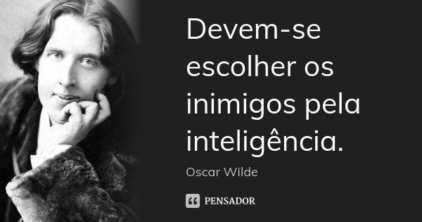 Devem-se escolher os inimigos pela inteligência.... Frase de Oscar Wilde.