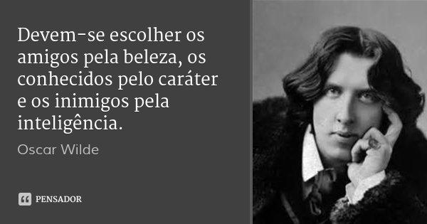 Devem-se escolher os amigos pela beleza, os conhecidos pelo caráter e os inimigos pela inteligência.... Frase de Oscar Wilde.