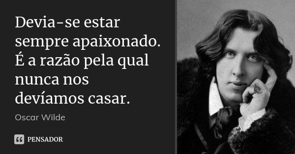Devia-se estar sempre apaixonado. É a razão pela qual nunca nos devíamos casar.... Frase de Oscar Wilde.