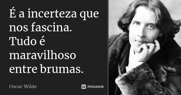 É a incerteza que nos fascina. Tudo é maravilhoso entre brumas.... Frase de Oscar Wilde.