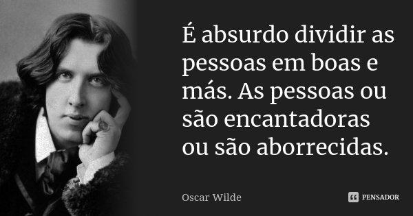 É absurdo dividir as pessoas em boas e más. As pessoas ou são encantadoras ou são aborrecidas.... Frase de Oscar Wilde.