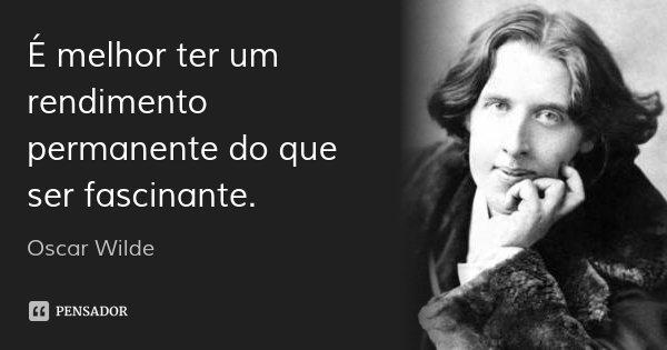 É melhor ter um rendimento permanente do que ser fascinante.... Frase de Oscar Wilde.