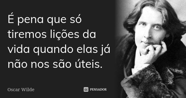 É pena que só tiremos lições da vida quando elas já nos não são úteis.... Frase de Oscar Wilde.