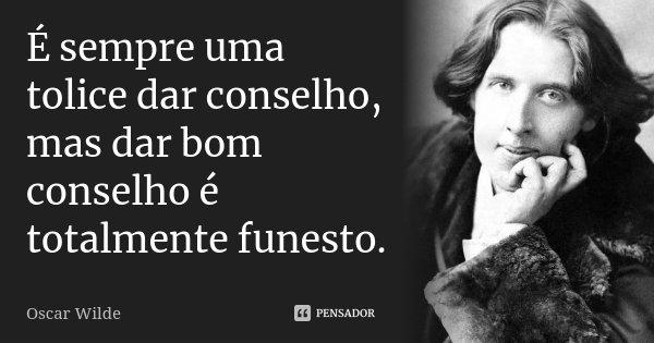 É sempre uma tolice dar conselho, mas dar bom conselho é totalmente funesto.... Frase de Oscar Wilde.