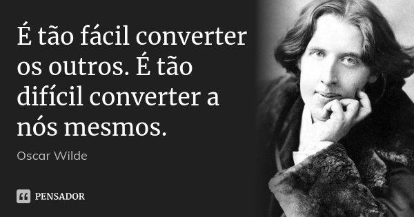 É tão fácil converter os outros. É tão difícil converter a nós mesmos.... Frase de Oscar Wilde.
