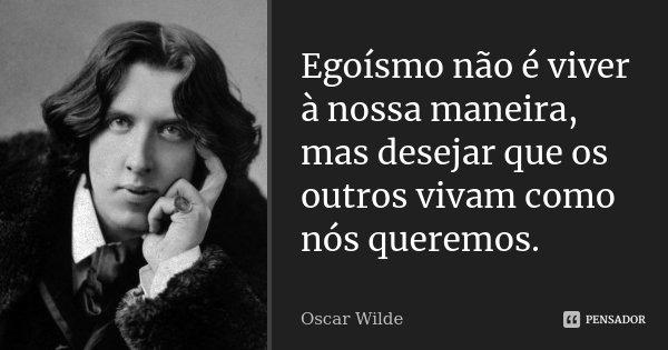 Egoísmo não é viver à nossa maneira, mas desejar que os outros vivam como nós queremos.... Frase de Oscar Wilde.