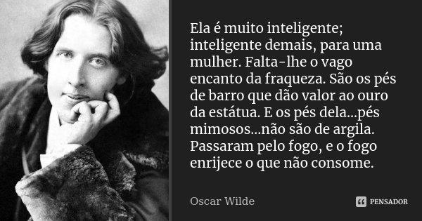 Ela é muito inteligente; inteligente demais, para uma mulher. Falta-lhe o vago encanto da fraqueza. São os pés de barro que dão valor ao ouro da estátua. E os p... Frase de Oscar Wilde.