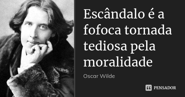 Escândalo é a fofoca tornada tediosa pela moralidade... Frase de Oscar Wilde.