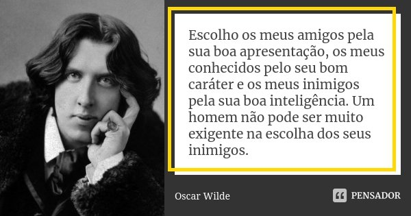 Escolho os meus amigos pela sua boa apresentação, os meus conhecidos pelo seu bom carácter e os meus inimigos pela sua boa inteligência. Um homem não pode ser m... Frase de Oscar Wilde.