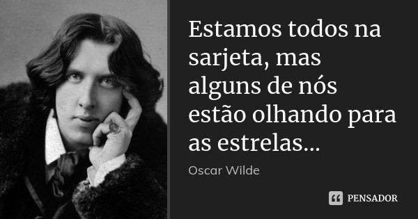 Estamos todos na sarjeta, mas alguns de nós estão olhando para as estrelas...... Frase de Oscar Wilde.