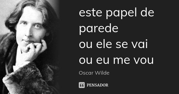 este papel de parede ou ele se vai ou eu me vou... Frase de Oscar Wilde.