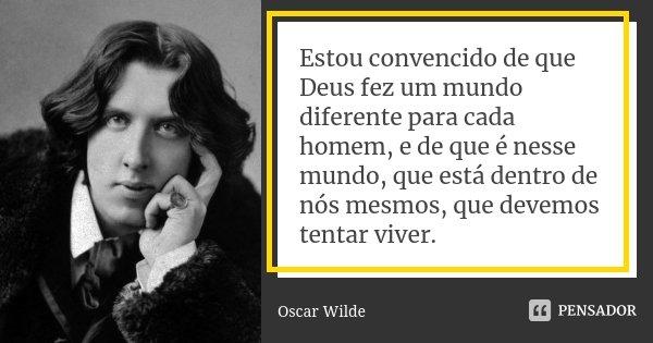 Estou convencido de que Deus fez um mundo diferente para cada homem, e de que é nesse mundo, que está dentro de nós mesmos, que devemos tentar viver.... Frase de Oscar Wilde.
