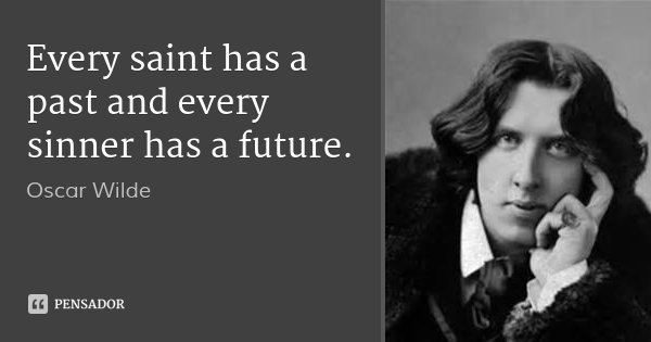 Every saint has a past and every sinner has a future.... Frase de Oscar Wilde.