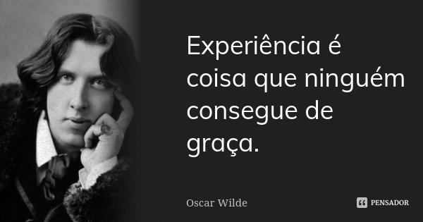 Experiência é coisa que ninguém consegue de graça.... Frase de Oscar Wilde.
