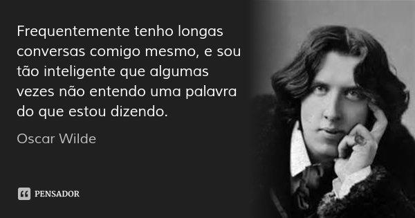 Frequentemente tenho longas conversas comigo mesmo, e sou tão inteligente que algumas vezes não entendo uma palavra do que estou dizendo.... Frase de Oscar Wilde.