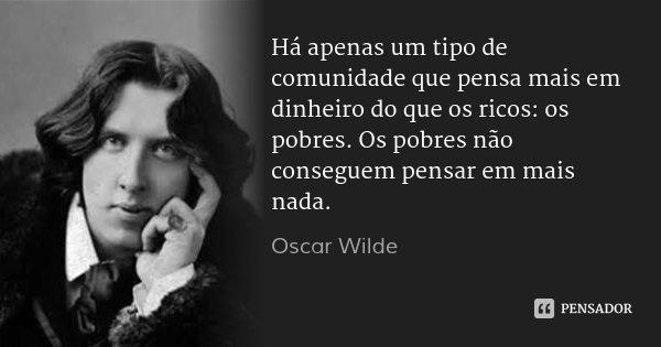 Há apenas um tipo de comunidade que pensa mais em dinheiro do que os ricos: os pobres. Os pobres não conseguem pensar em mais nada.... Frase de Oscar Wilde.