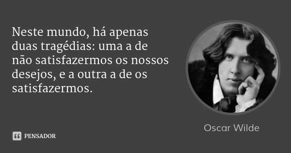 Neste mundo, há apenas duas tragédias: uma a de não satisfazermos os nossos desejos, e a outra a de os satisfazermos.... Frase de Oscar Wilde.