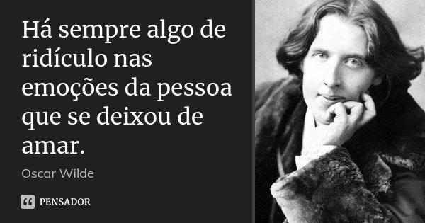 Há sempre algo de ridículo nas emoções da pessoa que se deixou de amar.... Frase de Oscar Wilde.