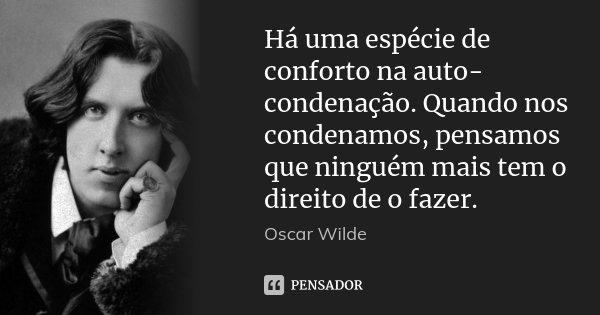 Há uma espécie de conforto na auto-condenação. Quando nos condenamos, pensamos que ninguém mais tem o direito de o fazer.... Frase de Oscar Wilde.