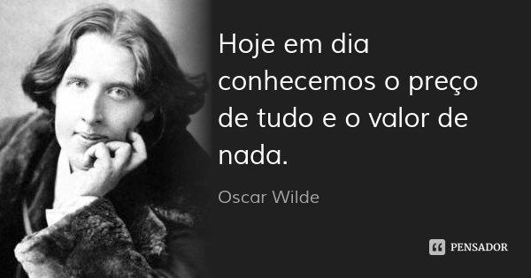 Hoje em dia conhecemos o preço de tudo e o valor de nada.... Frase de Oscar Wilde.