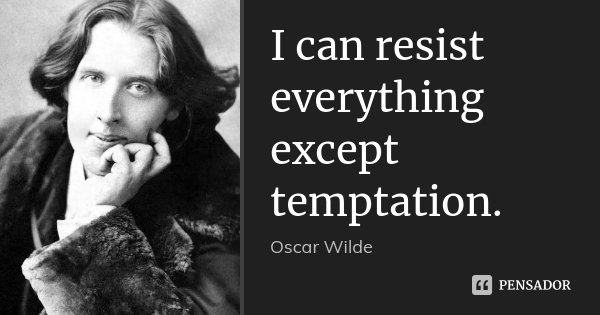 I can resist everything except temptation.... Frase de Oscar Wilde.