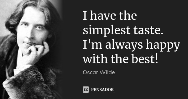 I have the simplest taste. I'm always happy with the best!... Frase de Oscar Wilde.
