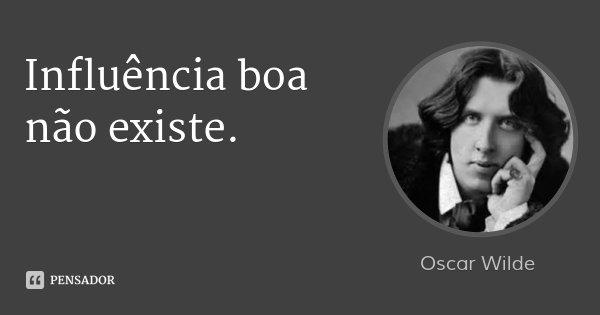 Influência boa não existe.... Frase de Oscar Wilde.