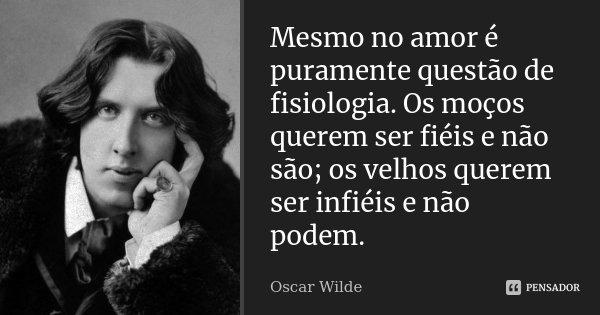 Mesmo no amor é puramente questão de fisiologia. Os moços querem ser fiéis e não são; os velhos querem ser infiéis e não podem.... Frase de Oscar Wilde.