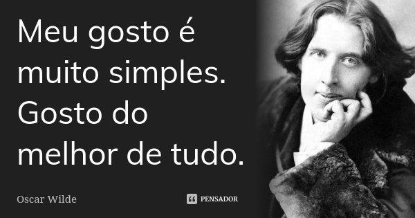 Meu gosto é muito simples. Gosto do melhor de tudo.... Frase de Oscar Wilde.