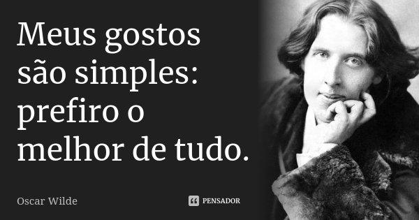 Meus gostos são simples: prefiro o melhor de tudo.... Frase de Oscar Wilde.