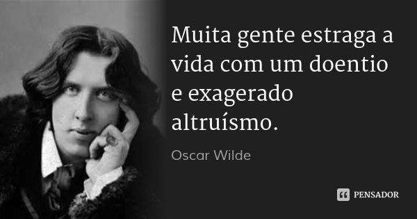 Muita gente estraga a vida com um doentio e exagerado altruísmo.... Frase de Oscar Wilde.
