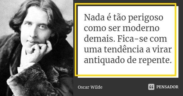 Nada é tão perigoso como ser moderno demais. Fica-se com uma tendência a virar antiquado de repente.... Frase de Oscar Wilde.