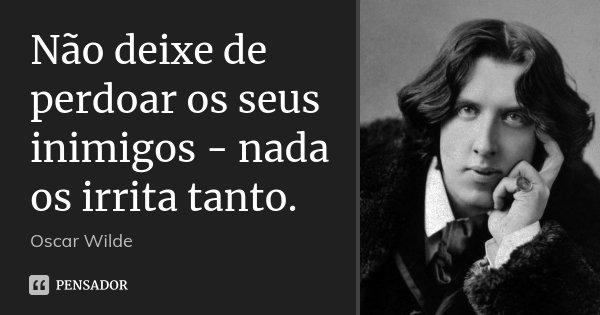 Não deixe de perdoar os seus inimigos - nada os irrita tanto.... Frase de Oscar Wilde.