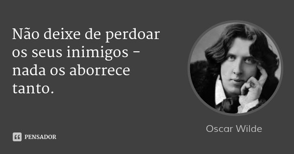 Não deixe de perdoar os seus inimigos - nada os aborrece tanto.... Frase de Oscar Wilde.