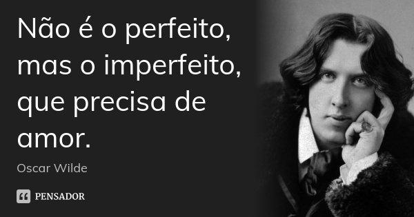 Não é o perfeito, mas o imperfeito, que precisa de amor.... Frase de Oscar Wilde.
