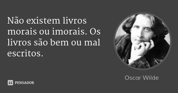Não existem livros morais ou imorais. Os livros são bem ou mal escritos.... Frase de Oscar Wilde.