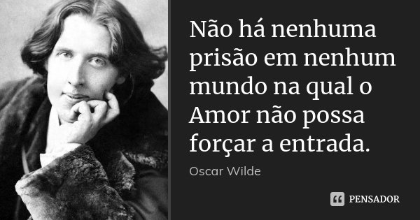 Não há nenhuma prisão em nenhum mundo na qual o Amor não possa forçar a entrada.... Frase de Oscar Wilde.