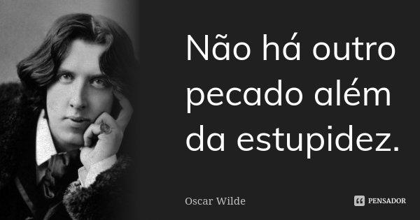 Não há outro pecado além da estupidez.... Frase de Oscar Wilde.