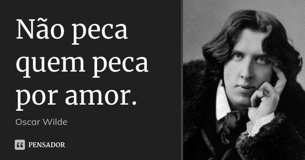 Não peca quem peca por amor.... Frase de Oscar Wilde.